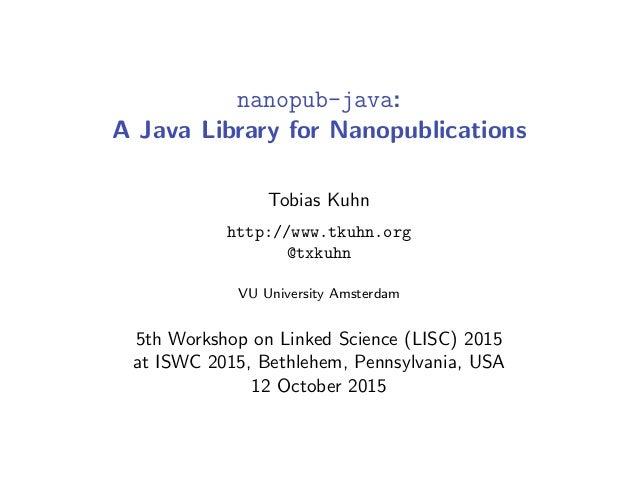nanopub-java: A Java Library for Nanopublications Tobias Kuhn http://www.tkuhn.org @txkuhn VU University Amsterdam 5th Wor...