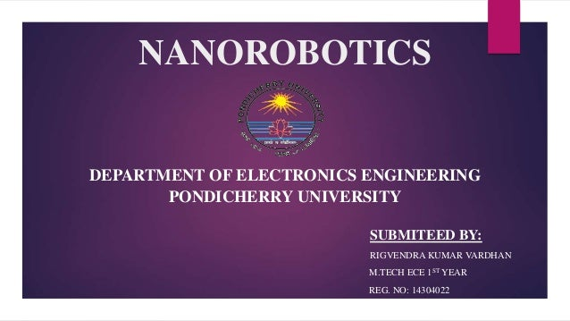 NANOROBOTICS DEPARTMENT OF ELECTRONICS ENGINEERING PONDICHERRY UNIVERSITY SUBMITEED BY: RIGVENDRA KUMAR VARDHAN M.TECH ECE...
