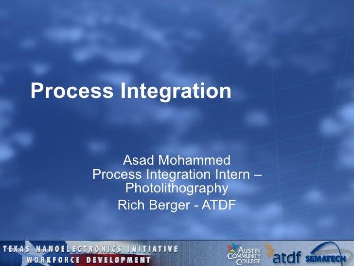 Process Integration Asad Mohammed Process Integration Intern – Photolithography Rich Berger - ATDF