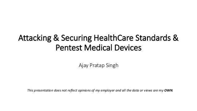 Attacking & Securing HealthCare Standards & Pentest Medical Devices Ajay Pratap Singh This presentation does not reflect o...
