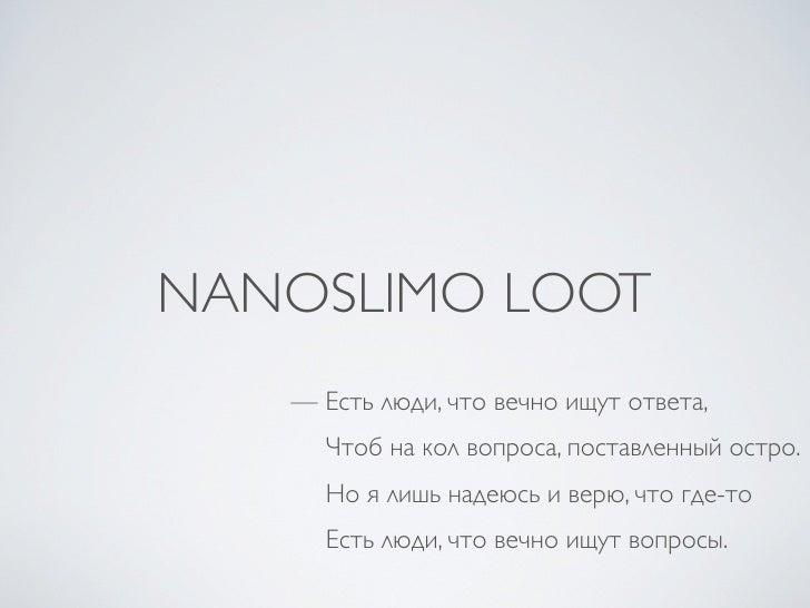 NANOSLIMO LOOT    — Есть люди, что вечно ищут ответа,      Чтоб на кол вопроса, поставленный остро.      Но я лишь надеюсь...