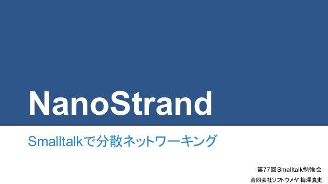 NanoStrand Smalltalkで分散ネットワーキング 第77回Smalltalk勉強会 合同会社ソフトウメヤ 梅澤真史