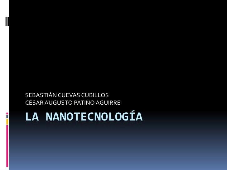 LA NANOTECNOLOGÍA <br />SEBASTIÁN CUEVAS CUBILLOS<br />CÉSAR AUGUSTO PATIÑO AGUIRRE<br />