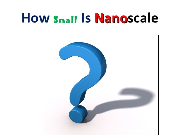 How Small Is Nanoscale?                     Nano                           A nanometer is…                           – one...