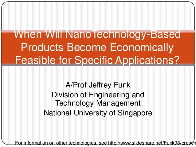 A/Prof Jeffrey Funk Division of Engineering and Technology Management National University of Singapore When Will NanoTechn...