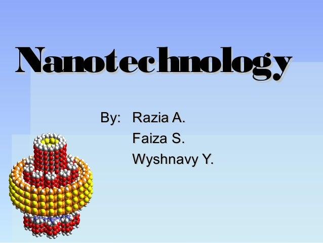 NanotechnologyNanotechnology By:By: Razia A.Razia A. Faiza S.Faiza S. Wyshnavy Y.Wyshnavy Y.