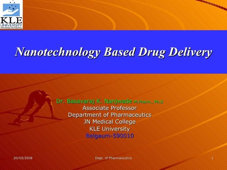 Nanotechnology Based Drug Delivery Dr. Basavaraj K. Nanjwade  M.Pharm., Ph.D Associate Professor Department of Pharmaceuti...