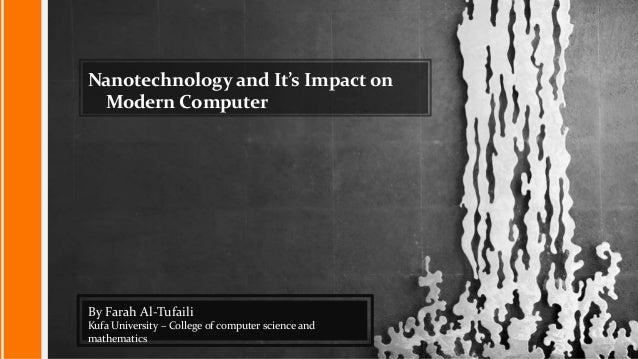 Nanotechnology and It's Impact on Modern Computer By Farah Al-Tufaili Kufa University – College of computer science and ma...
