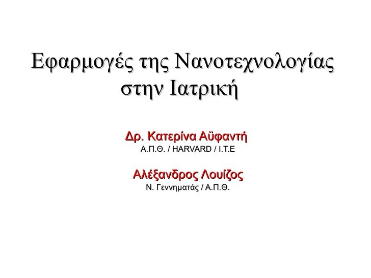 Εφαρμογές της Νανοτεχνολογίας στην Ιατρική  Δρ. Κατερίνα Αϋφαντή  Α . Π . Θ .  /  HARVARD / I.T.E A λέξανδρος Λουίζος Ν . ...