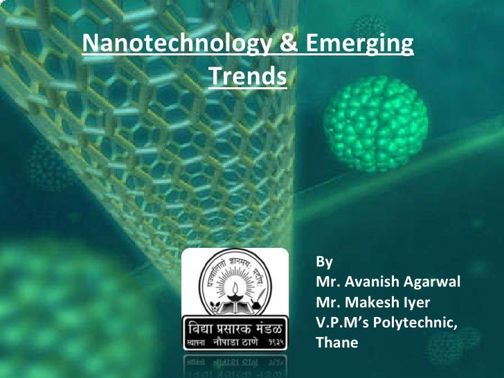 By Mr. Avanish Agarwal Mr. Makesh Iyer V.P.M's Polytechnic, Thane Nanotechnology & Emerging Trends