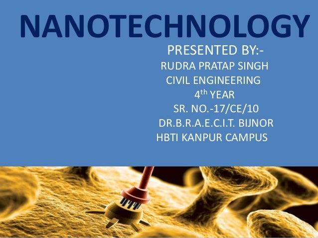 NANOTECHNOLOGY PRESENTED BY:RUDRA PRATAP SINGH CIVIL ENGINEERING 4th YEAR SR. NO.-17/CE/10 DR.B.R.A.E.C.I.T. BIJNOR HBTI K...