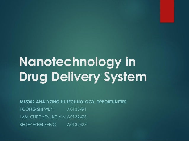 Nanotechnology in Drug Delivery System MT5009 ANALYZING HI-TECHNOLOGY OPPORTUNITIES FOONG SHI WEN A0133491 LAM CHEE YEN, K...