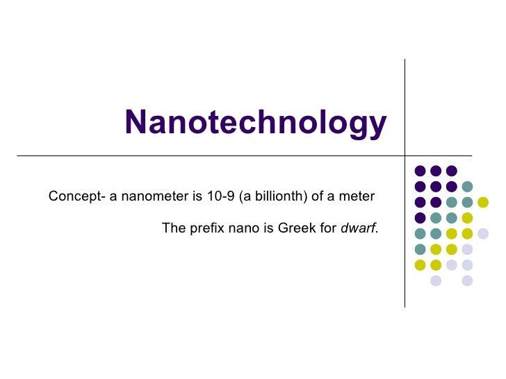 Nanotechnology Concept- a nanometer is 10-9 (a billionth) of a meter The prefix nano is Greek for  dwarf .