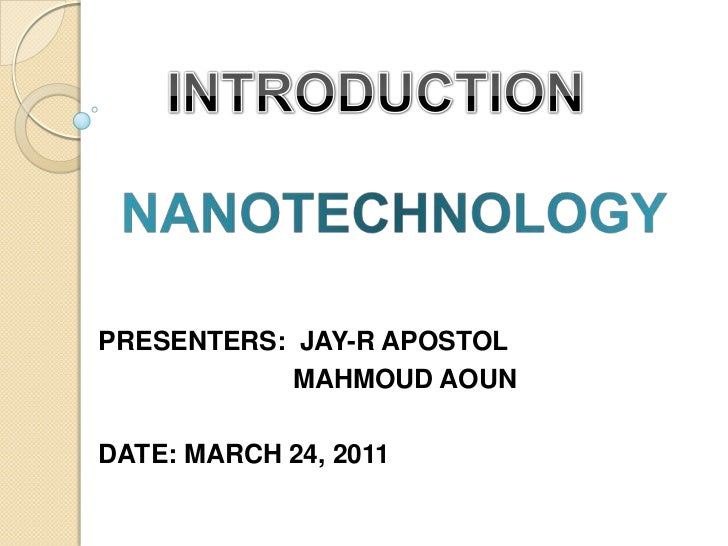 INTRODUCTION<br />NANOTECHNOLOGY<br />PRESENTERS:  JAY-R APOSTOL<br />	  	       MAHMOUD AOUN<br />DATE: MARCH 24, 2011<br />