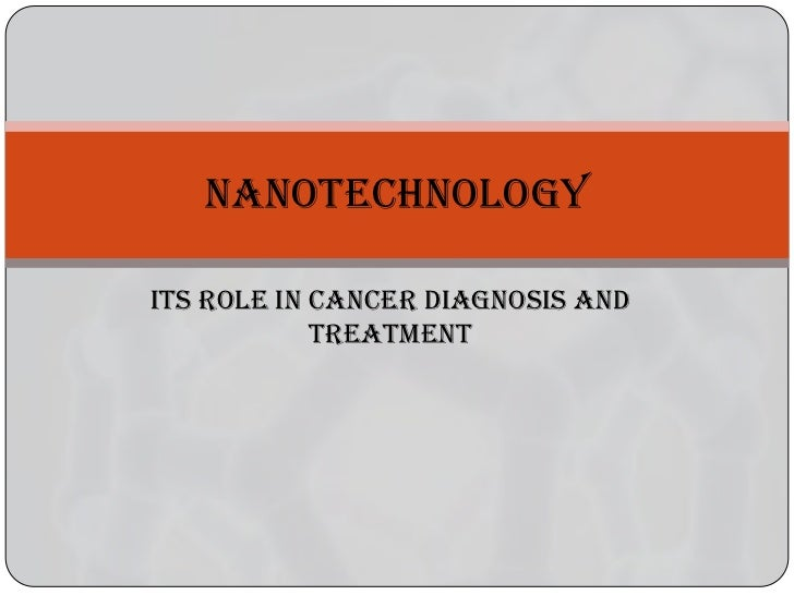 NANOTECHNOLOGYITS ROLE IN CANCER DIAGNOSIS AND            TREATMENT