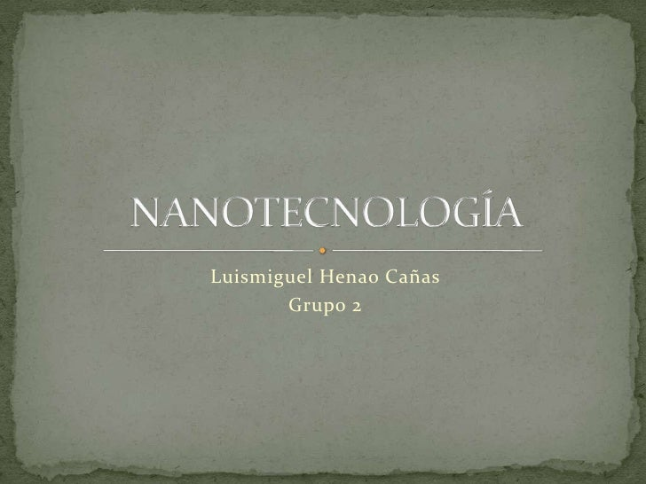 Luismiguel Henao Cañas<br />Grupo 2<br />NANOTECNOLOGÍA<br />
