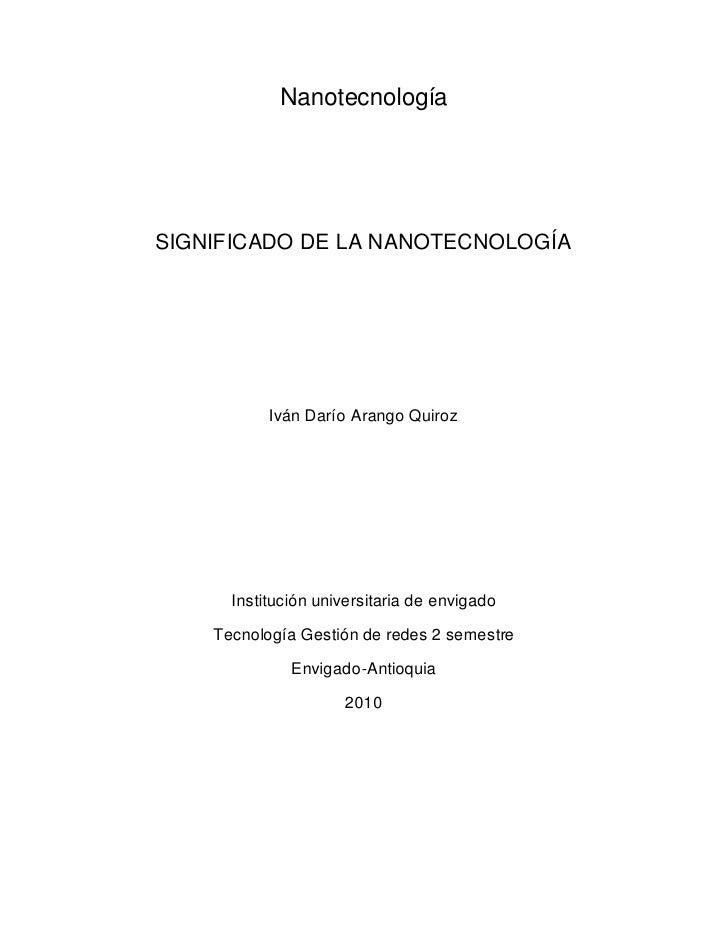 Nanotecnología     SIGNIFICADO DE LA NANOTECNOLOGÍA                Iván Darío Arango Quiroz           Institución universi...