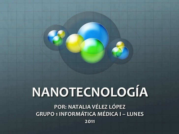 NANOTECNOLOGÍA<br />POR: NATALIA VÉLEZ LÓPEZ<br />GRUPO 1 INFORMÁTICA MÉDICA I – LUNES<br />2011<br />