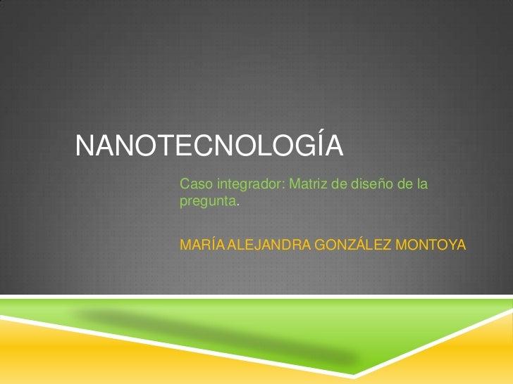 NANOTECNOLOGÍA<br />Caso integrador: Matriz de diseño de la pregunta.<br />MARÍA ALEJANDRA GONZÁLEZ MONTOYA<br />