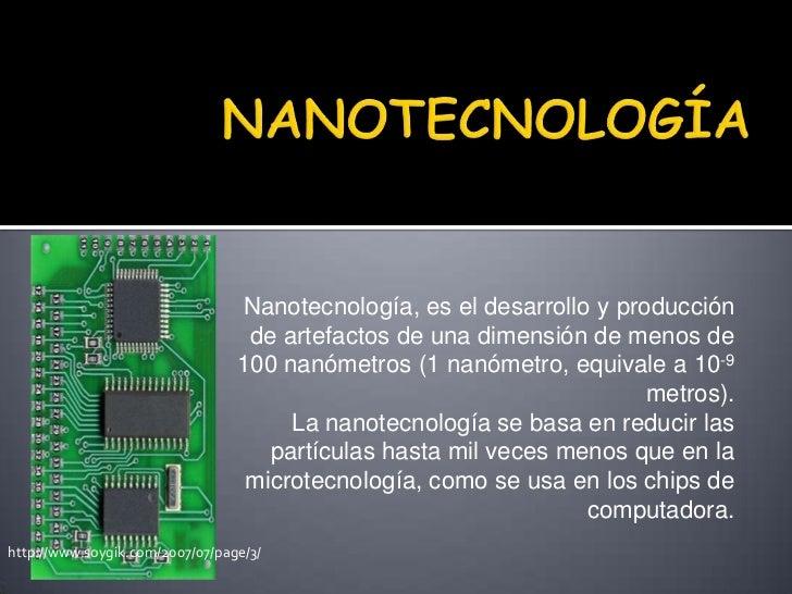 NANOTECNOLOGÍA<br />Nanotecnología, es el desarrolloyproducción de artefactos de una dimensión de menos de 100 nanómetro...