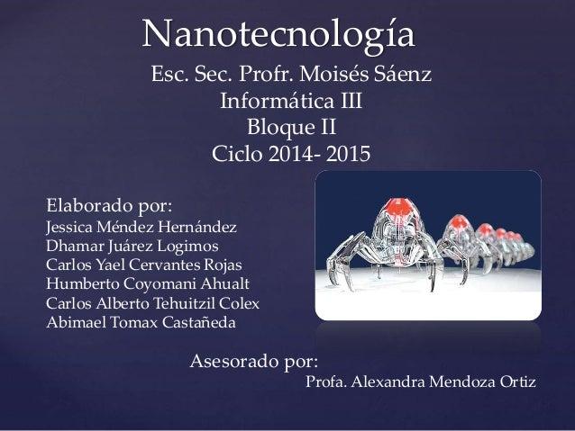 Nanotecnología Esc. Sec. Profr. Moisés Sáenz Informática III Bloque II Ciclo 2014- 2015 Elaborado por: Jessica Méndez Hern...
