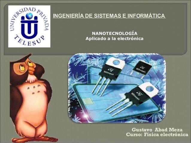 INGENIERÍA DE SISTEMAS E INFORMÁTICA Gustavo Abad Meza Curso: Física electrónica NANOTECNOLOGÍA Aplicado a la electrónica