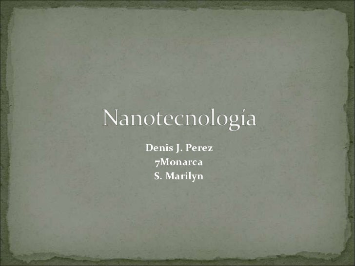 Nanotecnología<br />Denis J. Perez<br />7Monarca<br />S. Marilyn <br />