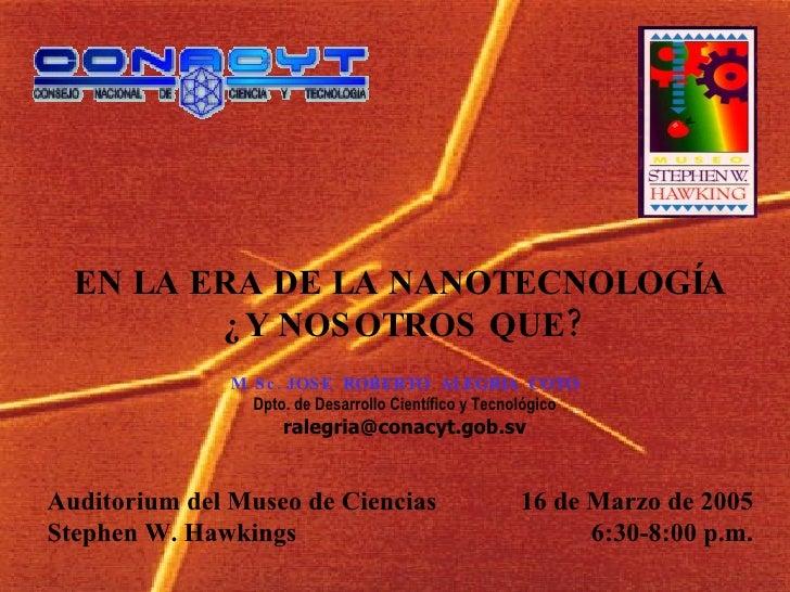 EN LA ERA DE LA NANOTECNOLOGÍA  ¿Y NOSOTROS QUE? 16 de Marzo de 2005 6:30-8:00 p.m. Auditorium del Museo de Ciencias  Step...