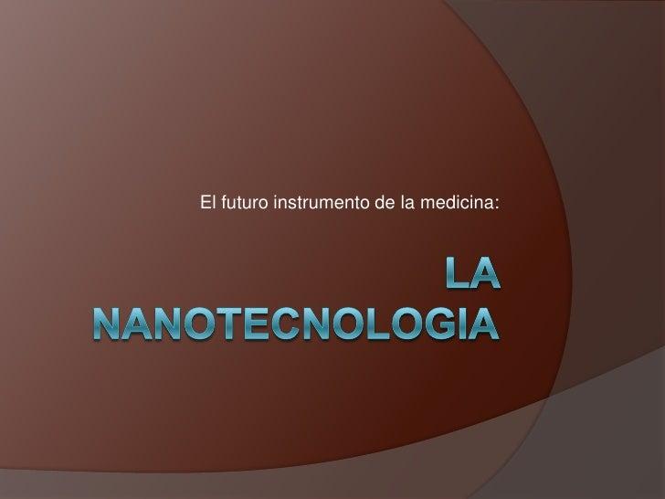 LA NANOTECNOLOGIA<br />El futuro instrumento de la medicina:<br />