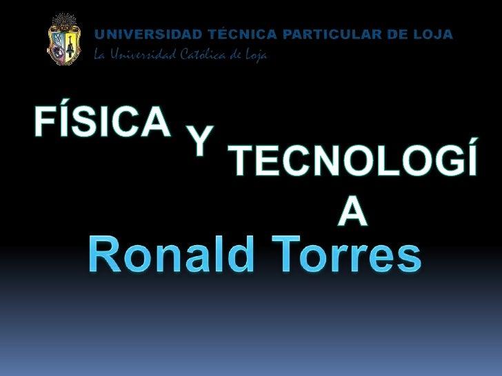 FÍSICA<br />Y<br />TECNOLOGÍA<br />Ronald Torres<br />