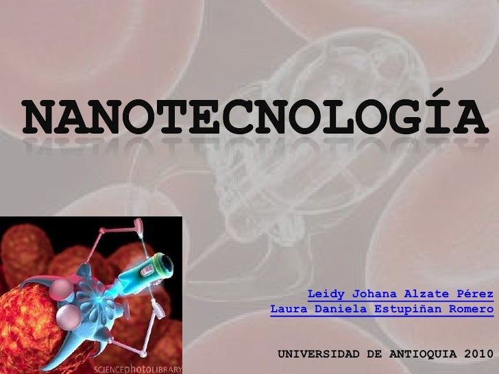 nanotecnología<br />Leidy Johana Alzate PérezLaura Daniela Estupiñan Romero<br />UNIVERSIDAD DE ANTIOQUIA 2010<br />