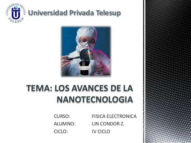 Universidad Privada TelesupTEMA: LOS AVANCES DE LA       NANOTECNOLOGIA       CURSO:     FISICA ELECTRONICA       ALUMNO: ...