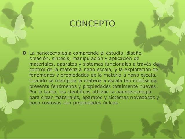 CONCEPTO   La nanotecnología comprende el estudio, diseño, creación, síntesis, manipulación y aplicación de materiales, a...