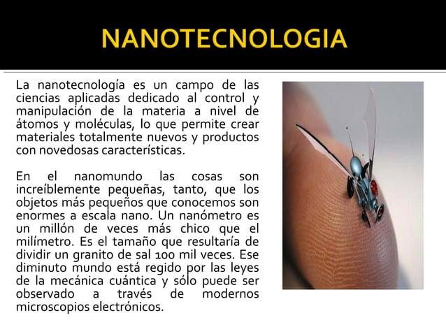 La nanotecnología es un campo de las ciencias aplicadas dedicado al control y manipulación de la materia a nivel de átomos...