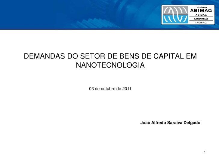 1<br />DEMANDAS DO SETOR DE BENS DE CAPITAL EM NANOTECNOLOGIA<br />03 de outubro de 2011<br />João Alfredo Saraiva Delgado...