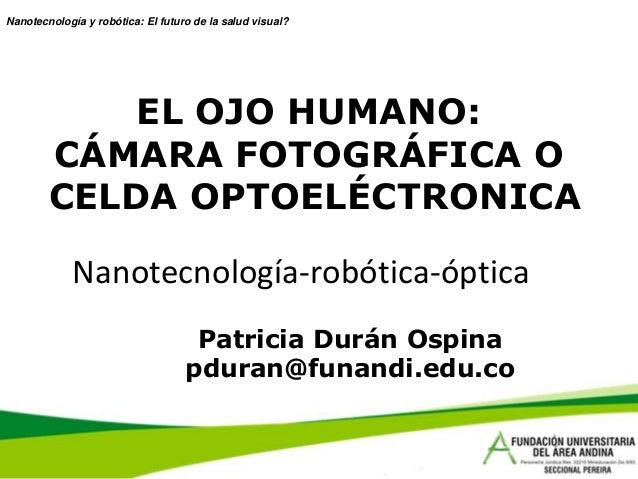 Nanotecnología y robótica: El futuro de la salud visual?            EL OJO HUMANO:        CÁMARA FOTOGRÁFICA O        CELD...