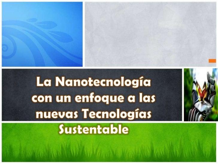 La Nanotecnología con un enfoque a las nuevas Tecnologías Sustentable<br />