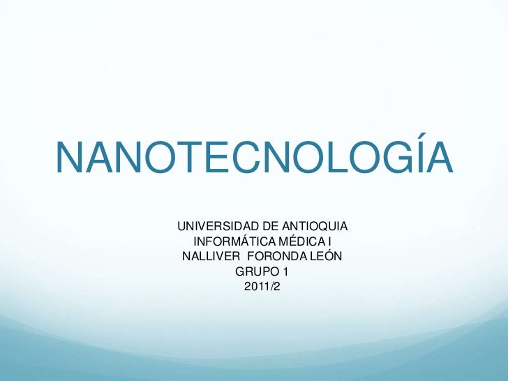 NANOTECNOLOGÍA<br />UNIVERSIDAD DE ANTIOQUIA<br />INFORMÁTICA MÉDICA I<br />NALLIVER  FORONDA LEÓN<br />GRUPO 1<br />2011/...