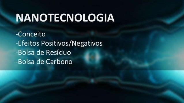 NANOTECNOLOGIA -Conceito -Efeitos Positivos/Negativos -Bolsa de Resíduo -Bolsa de Carbono