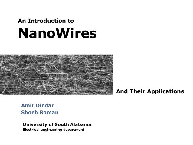 An Introduction to  NanoWires  And Their Applications Amir Dindar Shoeb Roman University of South Alabama Electrical engin...