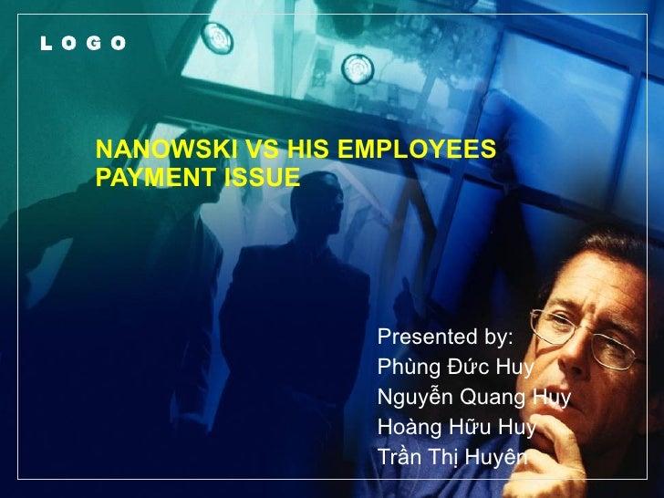 NANOWSKI VS HIS EMPLOYEES PAYMENT ISSUE Presented by: Phùng Đức Huy Nguyễn Quang Huy Hoàng Hữu Huy Trần Thị Huyên