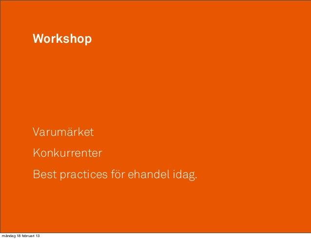 Workshop                 Varumärket                 Konkurrenter                 Best practices för ehandel idag.måndag 18...