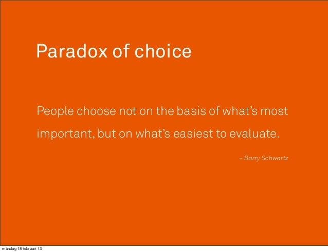 Paradox of choice                  People choose not on the basis of what's most                  important, but on what's...