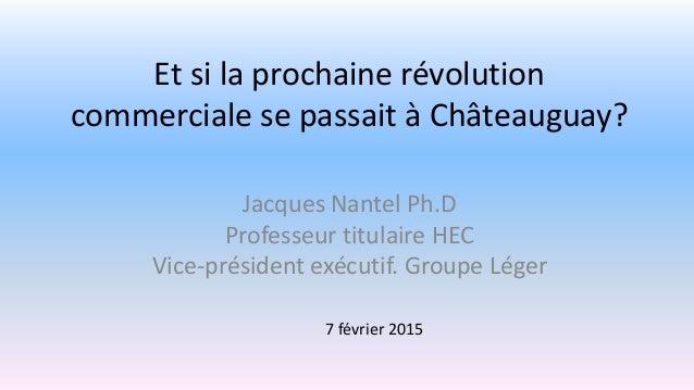 Et si la prochaine révolution commerciale se passait à Châteauguay? Jacques Nantel Ph.D Professeur titulaire HEC Vice-prés...
