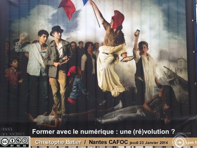 Former avec le numérique : une (ré)volution ? Christophe Batier / Nantes CAFOC jeudi 23 Janvier 2014