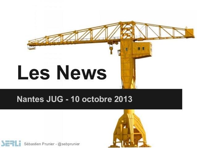 Les News Nantes JUG - 10 octobre 2013 Sébastien Prunier - @sebprunier
