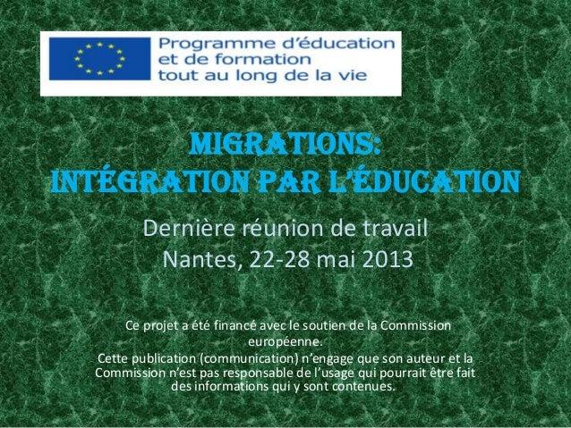 MIGRATIONS: INTéGRATION PAR L'éDUCATION Dernière réunion de travail Nantes, 22-28 mai 2013 Ce projet a été financé avec le...