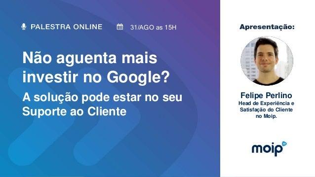 Não aguenta mais investir no Google? A solução pode estar no seu Suporte ao Cliente 31/AGO as 15H Felipe Perlino Head de E...