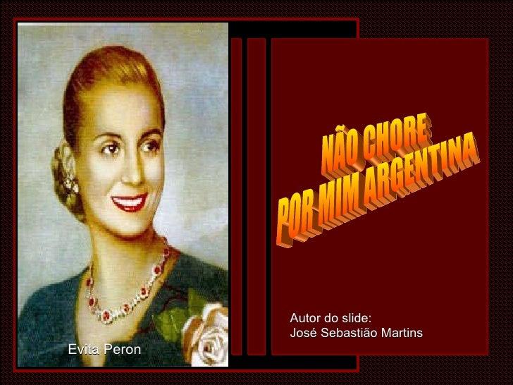 NÃO CHORE  POR MIM ARGENTINA Evita Peron Autor do slide: José Sebastião Martins