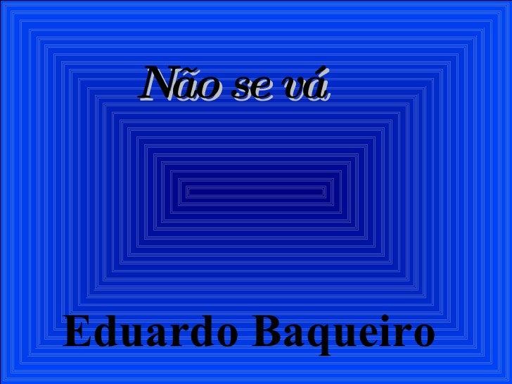 Não se vá Eduardo Baqueiro
